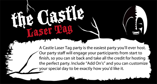 "A Castle Laser Tag party is the easiest party you'll ever host. Our party staff will engage your participants from start to finish, so you can sit back and take all the credit for hosting the perfect party. Include ""Add On's"" and you can customize your special day to be exactly how you'd like it."